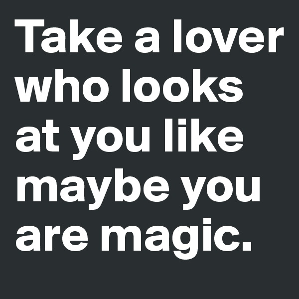 Take a lover who looks at you like maybe you are magic.