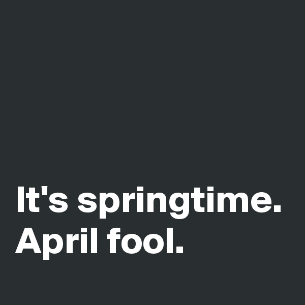 It's springtime. April fool.