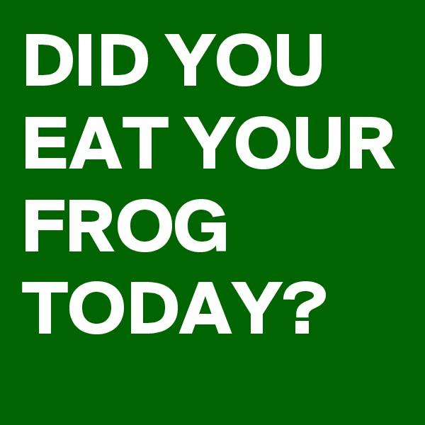 DID YOU EAT YOUR FROG TODAY?