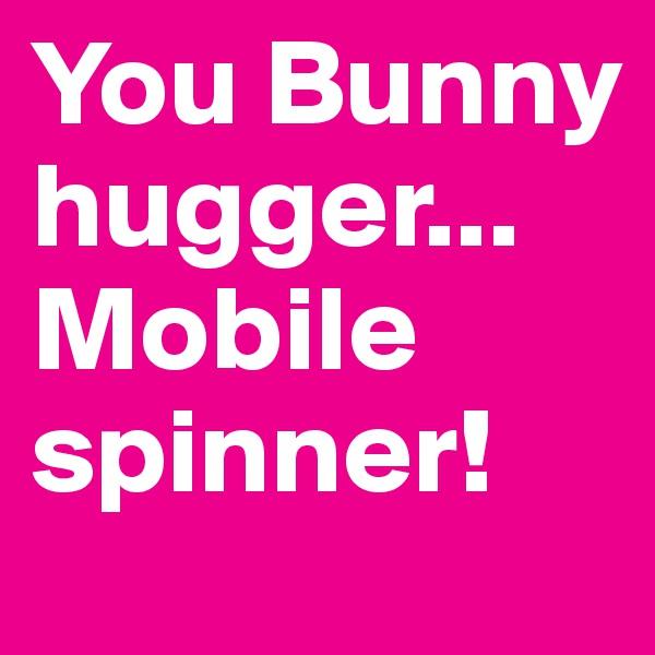 You Bunny hugger...Mobile spinner!