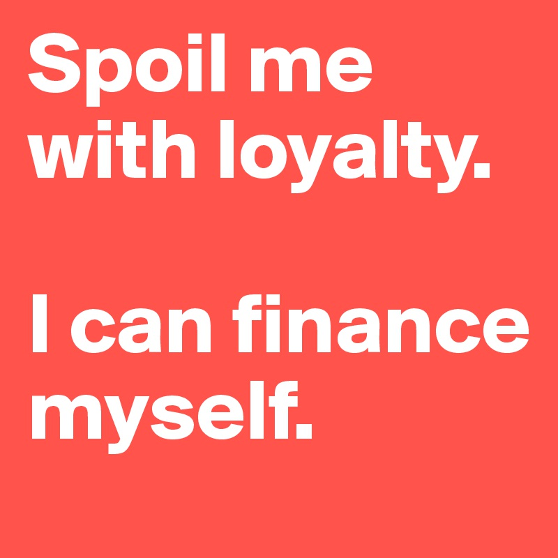 Spoil me with loyalty.   I can finance myself.