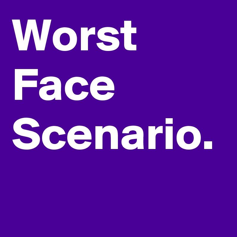Worst Face Scenario.