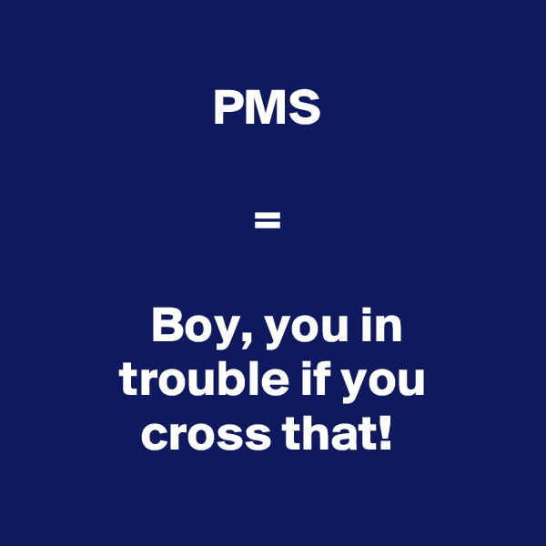 PMS                        =              Boy, you in          trouble if you            cross that!