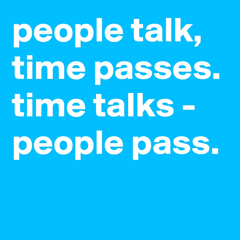 people talk, time passes. time talks - people pass.