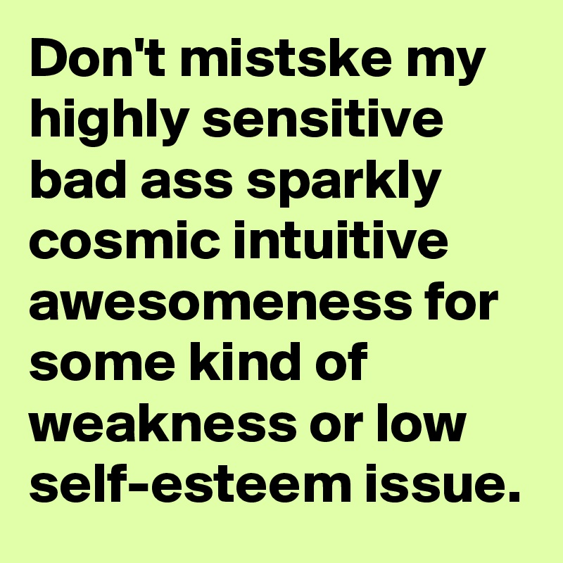 Don't mistske my highly sensitive bad ass sparkly cosmic intuitive awesomeness for some kind of weakness or low  self-esteem issue.