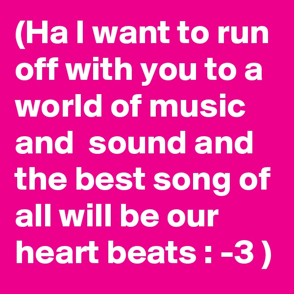 (Ha I want to run off with you to a world of music and  sound and the best song of all will be our heart beats : -3 )