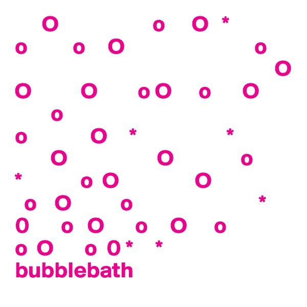 O                     o      O   * o          o     O                             o                                                           O O           O         o O      o       O         o o              O     *                    *         O                    O               o *             o  O                 O   o    O           o                            * 0       o   O       o     O      o o  O       o  0 *     * bubblebath
