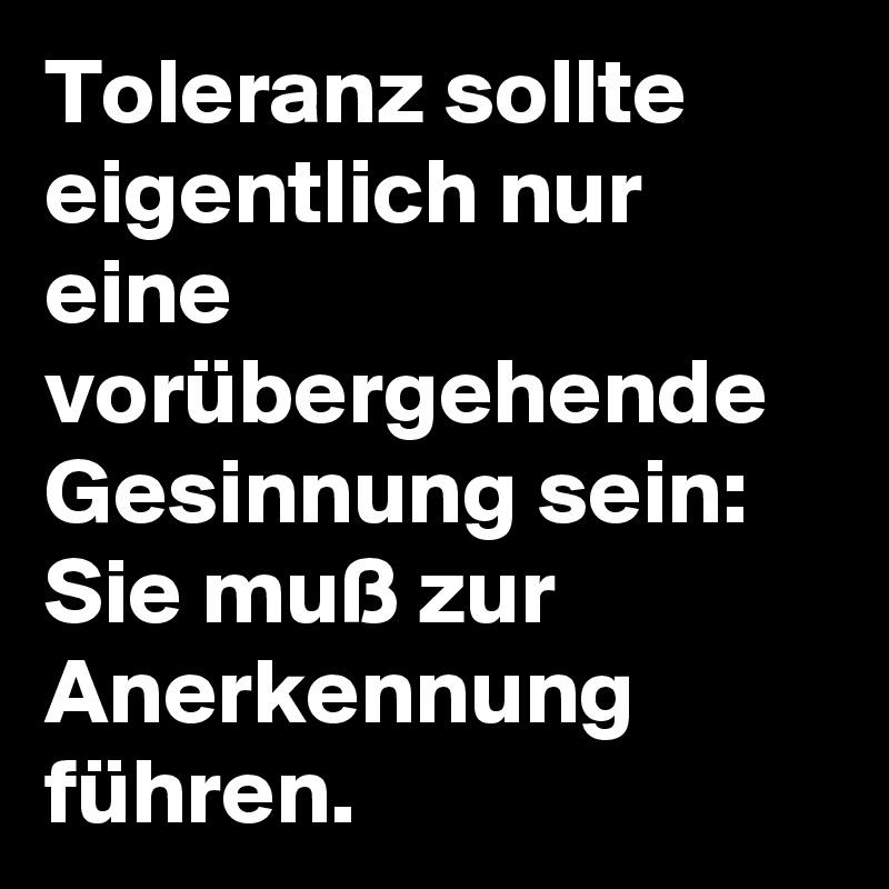 Toleranzsollte eigentlich nur eine vorübergehende Gesinnung sein: Sie muß zur Anerkennung führen.