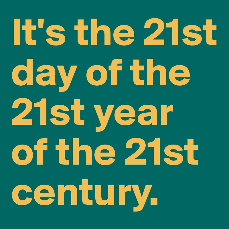It's the 21st day of the 21st year of the 21st century.