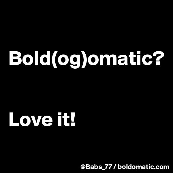 Bold(og)omatic?   Love it!