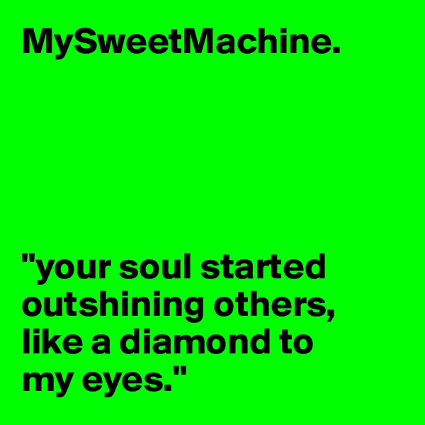 "MySweetMachine.      ""your soul started outshining others, like a diamond to  my eyes."""