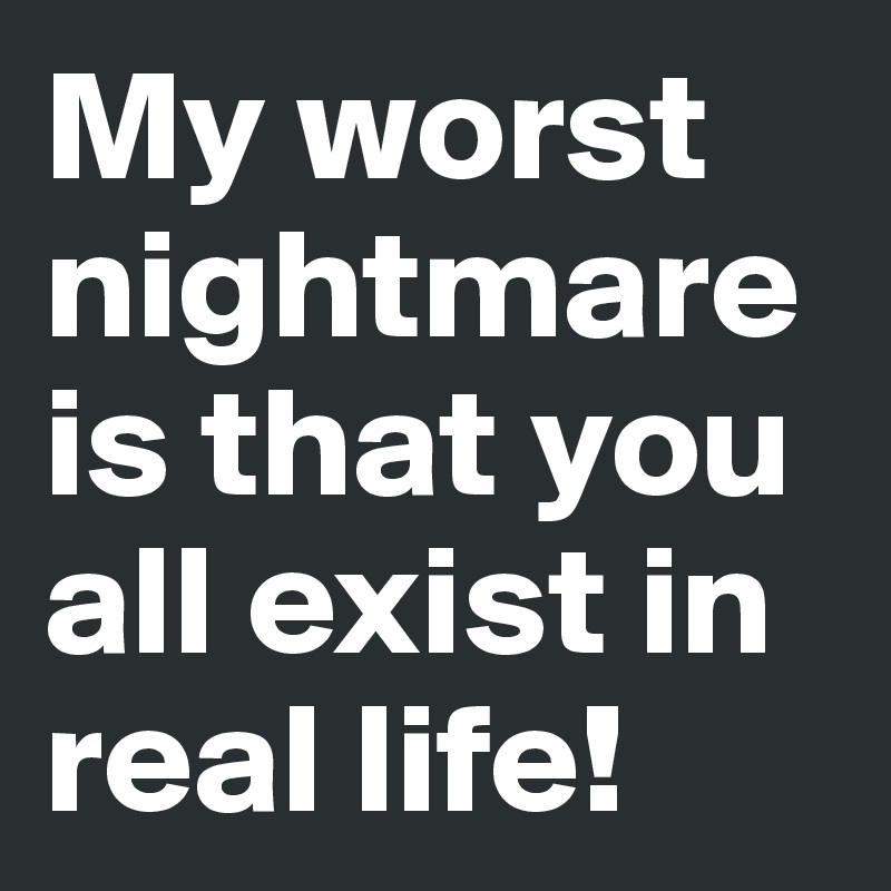 My worst nightmare is that you all exist in real life!