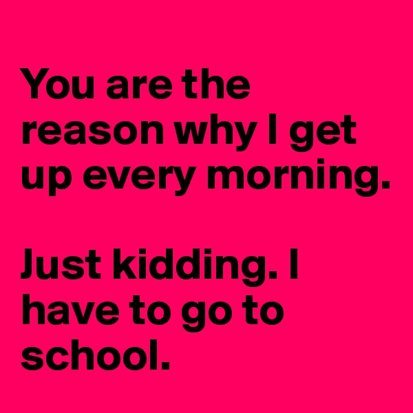You are the reason why I get up every morning.  Just kidding. I have to go to school.