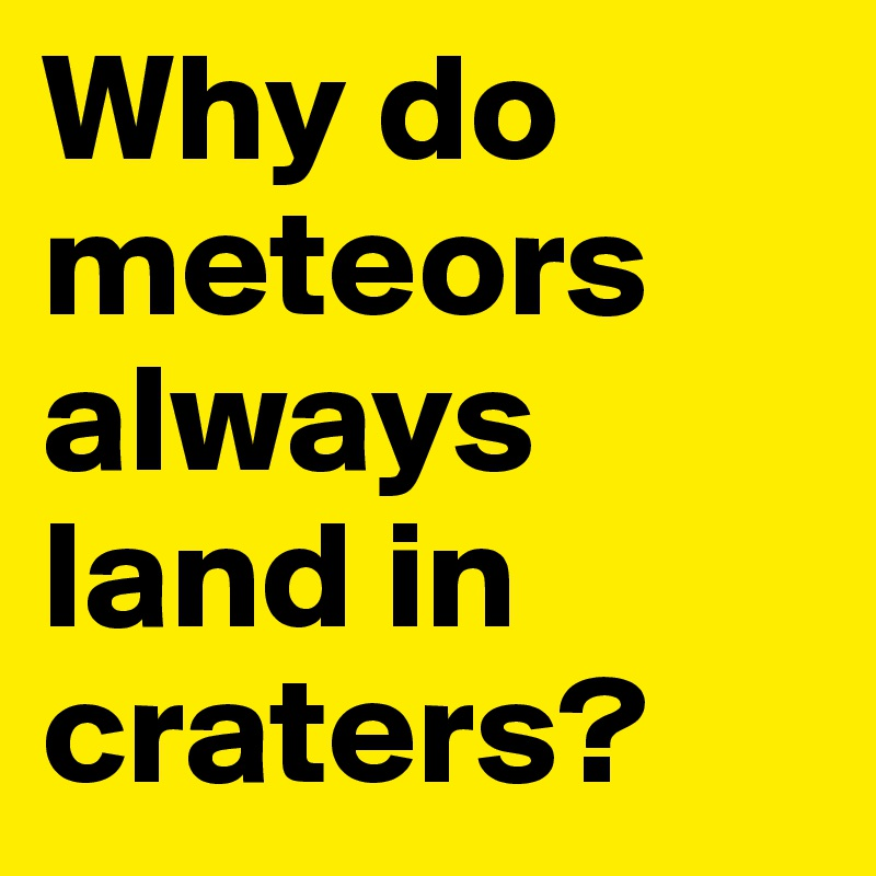 Why do meteors always land in craters?