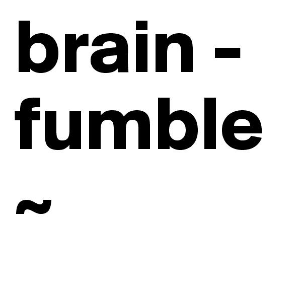 brain - fumble~