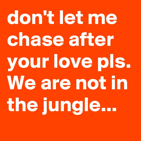 don't let me chase after your love pls. We are not in the jungle...