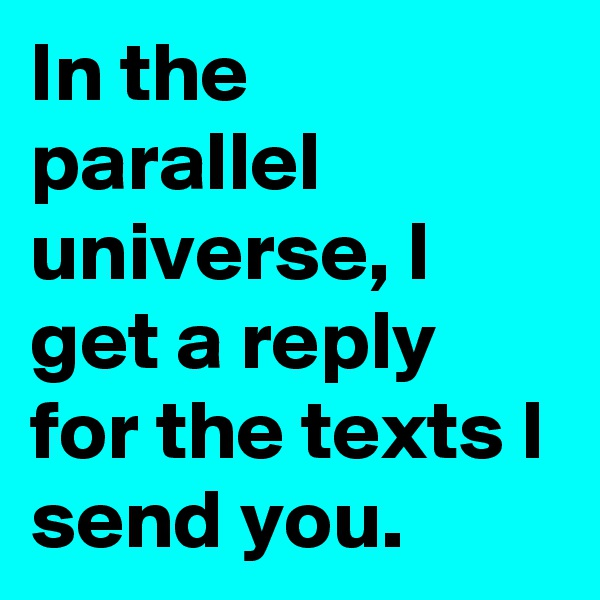 In the parallel universe, I get a reply for the texts I send you.
