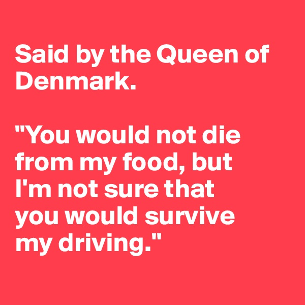 """Said by the Queen of  Denmark.  """"You would not die from my food, but  I'm not sure that you would survive  my driving."""""""
