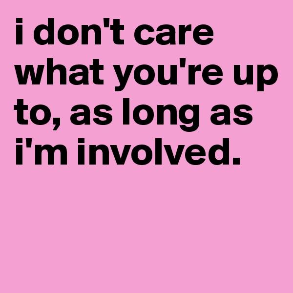 i don't care what you're up to, as long as i'm involved.