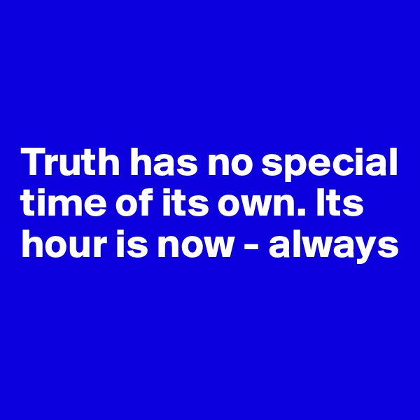 Truth has no special time of its own. Its hour is now - always