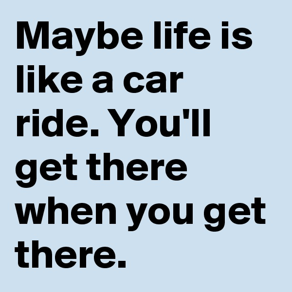 Maybe life is like a car ride. You'll get there when you get there.