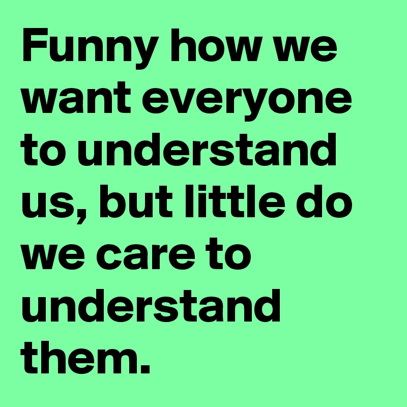 Funny how we want everyone to understand us, but little do we care to understand them.