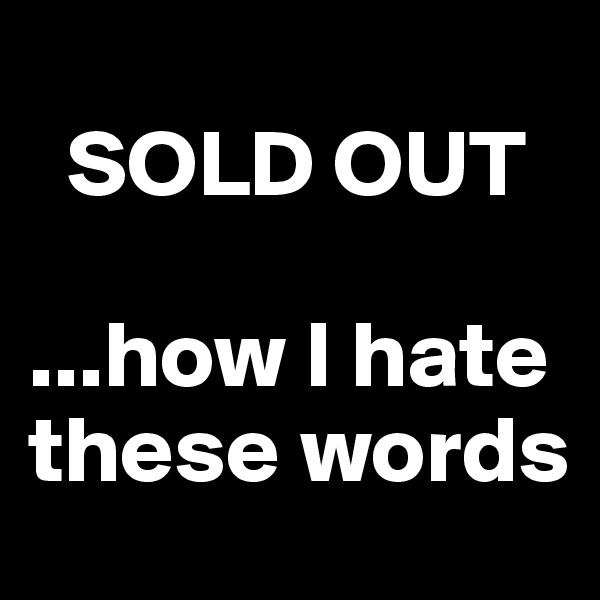 SOLD OUT   ...how I hate these words