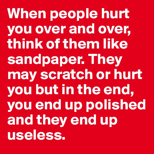 When people hurt you over and over, think of them like sandpaper. They may scratch or hurt you but in the end, you end up polished and they end up useless.