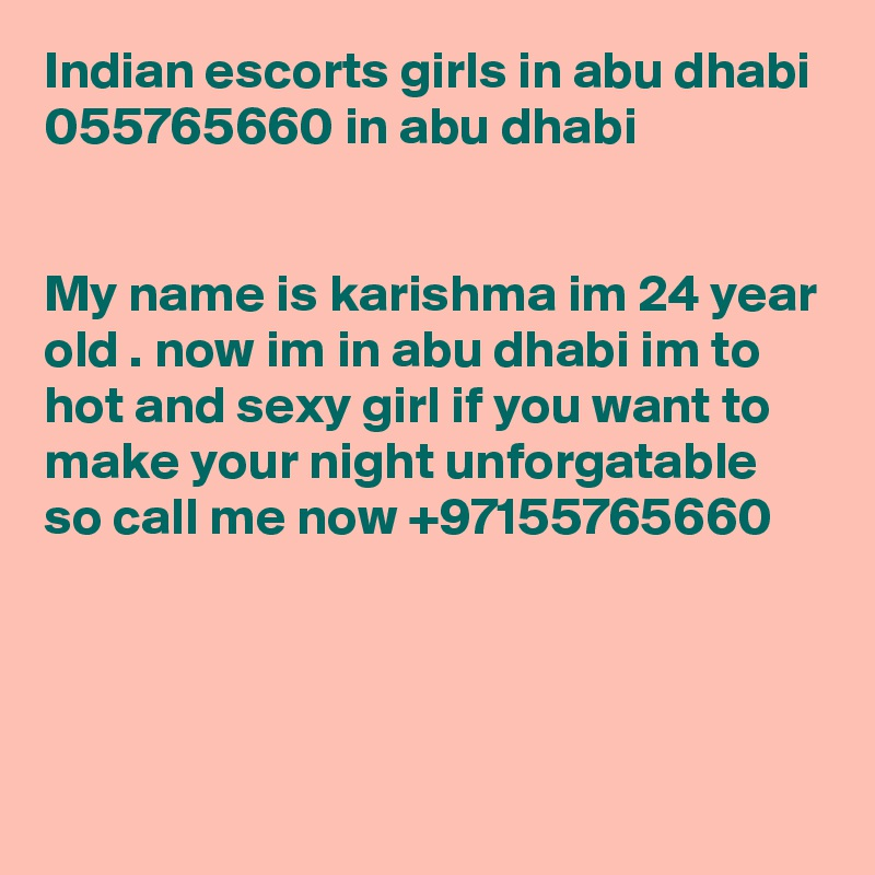 Indian escorts girls in abu dhabi 055765660 in abu dhabi    My name is karishma im 24 year old . now im in abu dhabi im to hot and sexy girl if you want to make your night unforgatable so call me now +97155765660