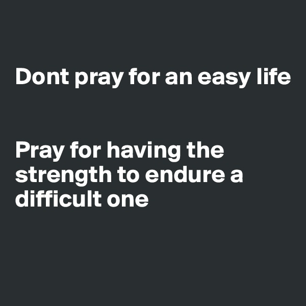 Dont pray for an easy life   Pray for having the  strength to endure a difficult one