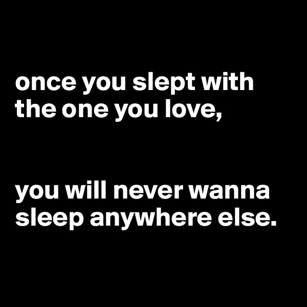 once you slept with the one you love,    you will never wanna sleep anywhere else.