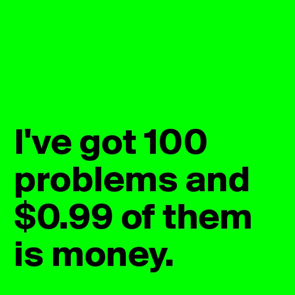 I've got 100 problems and $0.99 of them is money.