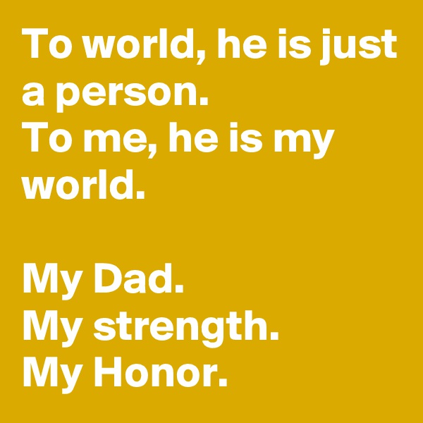 To world, he is just a person.  To me, he is my world.   My Dad.  My strength.  My Honor.