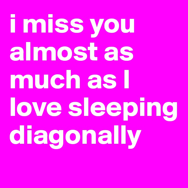 i miss you almost as much as I love sleeping diagonally
