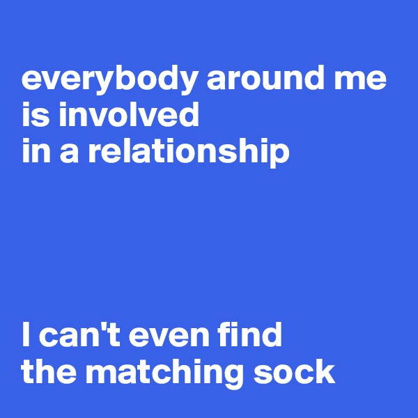 everybody around me is involved  in a relationship     I can't even find  the matching sock