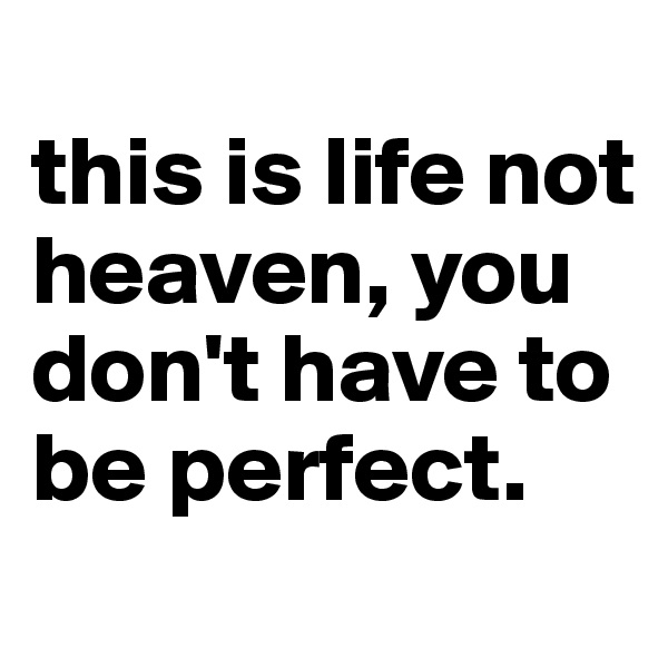 this is life not heaven, you don't have to be perfect.