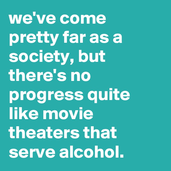 we've come pretty far as a society, but there's no progress quite like movie theaters that serve alcohol.