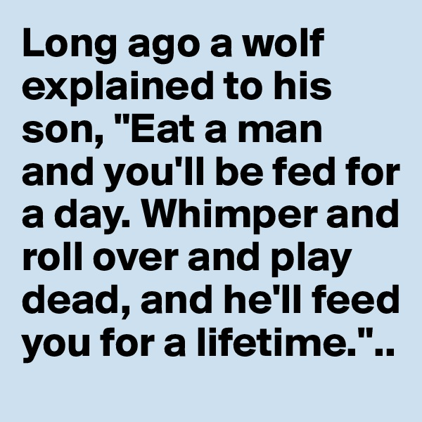 """Long ago a wolf explained to his son, """"Eat a man and you'll be fed for a day. Whimper and roll over and play dead, and he'll feed you for a lifetime."""".."""