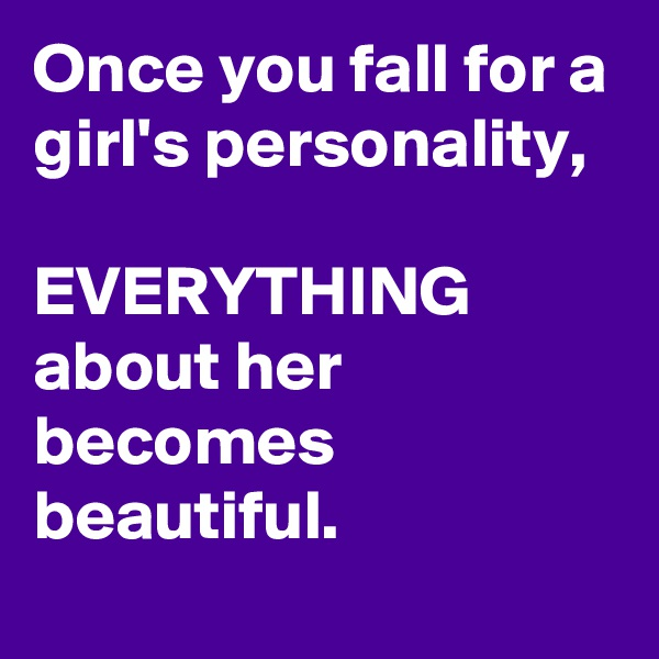 Once you fall for a girl's personality,  EVERYTHING about her becomes beautiful.