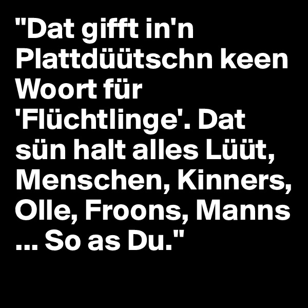 """Dat gifft in'n Plattdüütschn keen Woort für 'Flüchtlinge'. Dat sün halt alles Lüüt, Menschen, Kinners, Olle, Froons, Manns ... So as Du."""