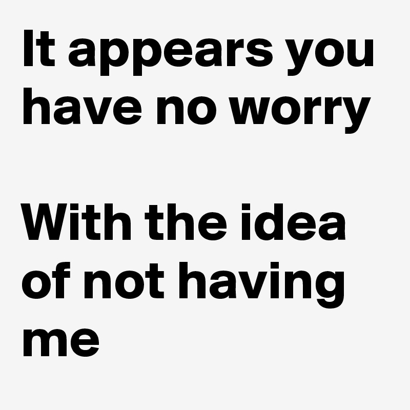 It appears you have no worry  With the idea of not having me