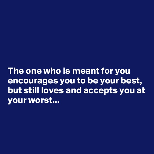 The one who is meant for you encourages you to be your best, but still loves and accepts you at your worst...