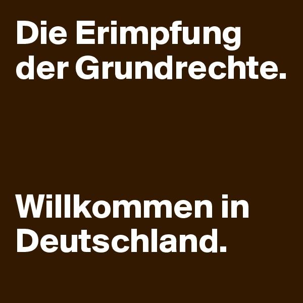 Die Erimpfung der Grundrechte.     Willkommen in Deutschland.