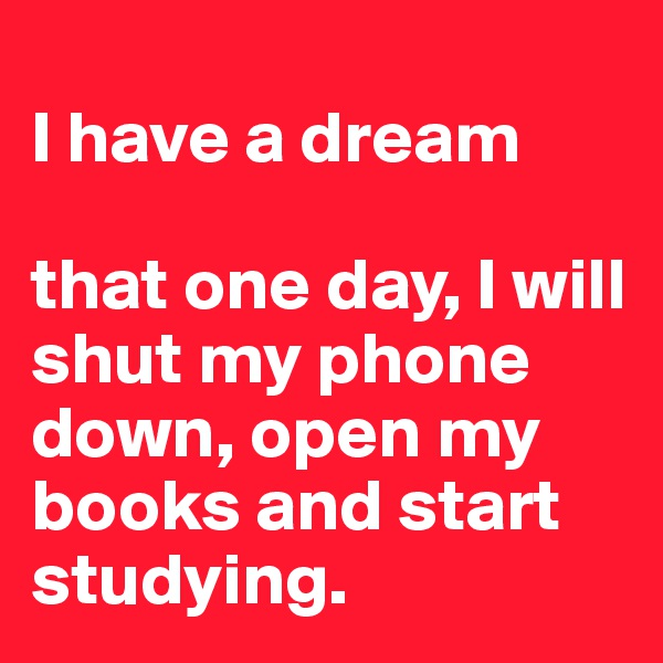 I have a dream  that one day, I will shut my phone down, open my books and start studying.