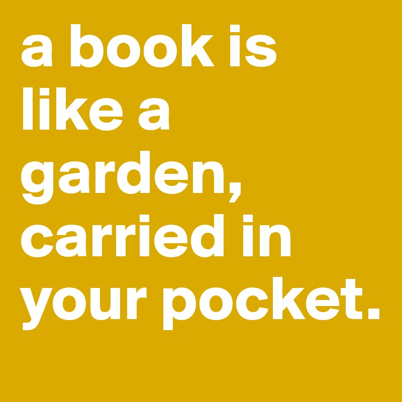 a book is like a garden, carried in your pocket.