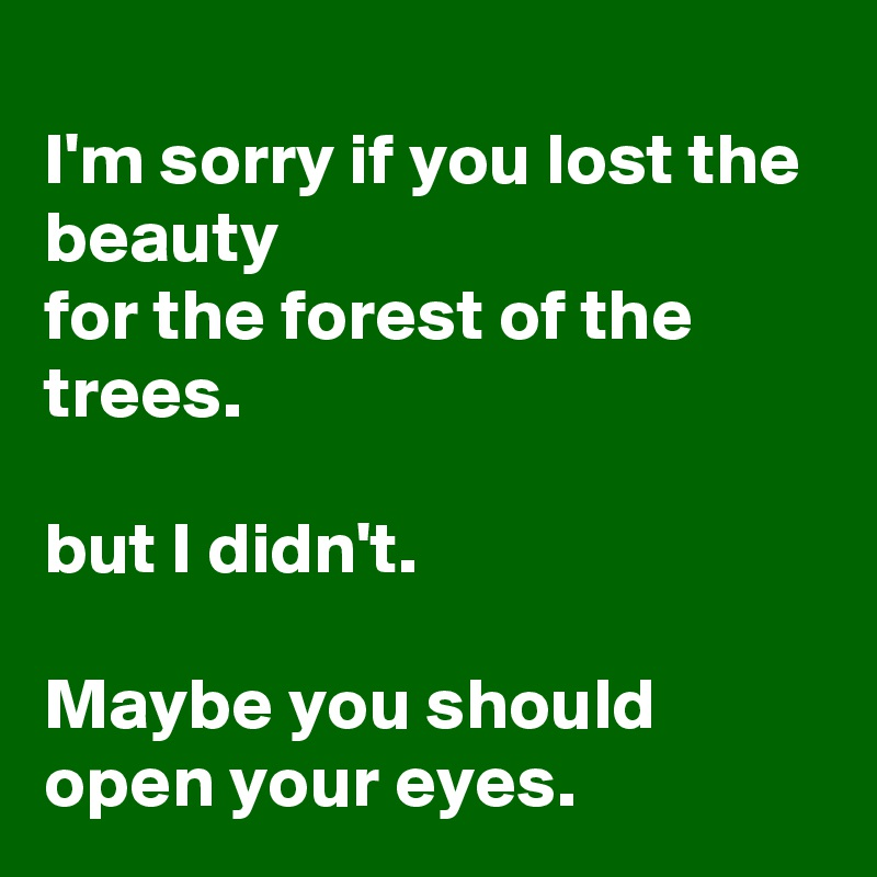 I'm sorry if you lost the beauty for the forest of the trees.  but I didn't.  Maybe you should open your eyes.