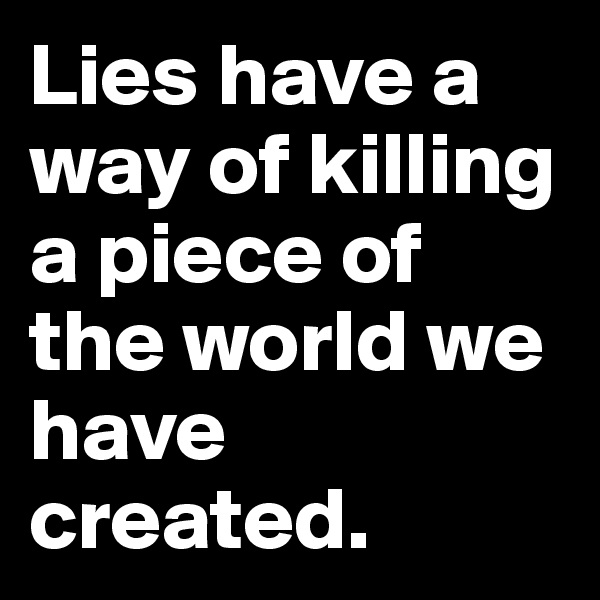 Lies have a way of killing a piece of the world we have created.