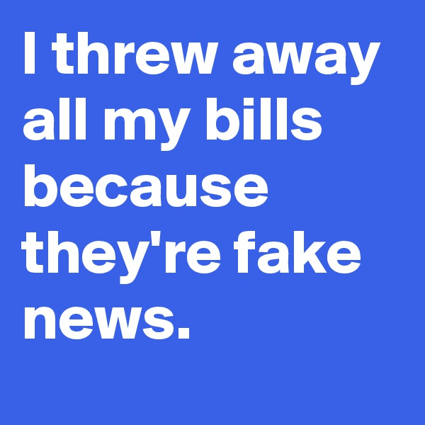 I threw away all my bills because they're fake news.