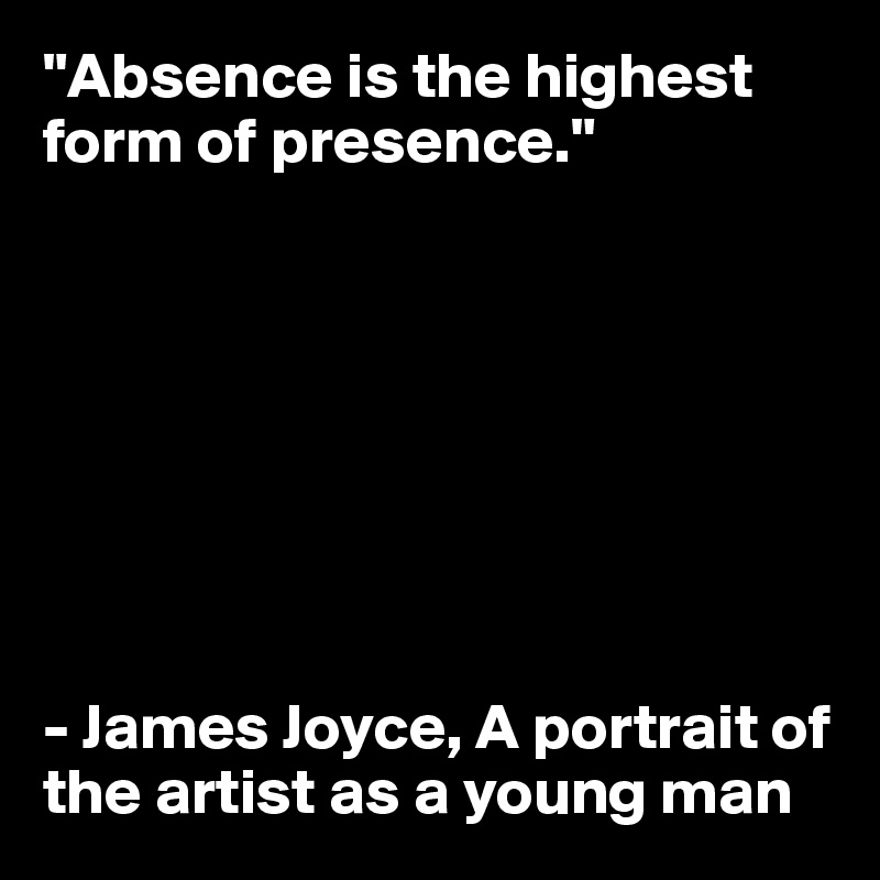 """""""Absence is the highest form of presence.""""           - James Joyce, A portrait of the artist as a young man"""