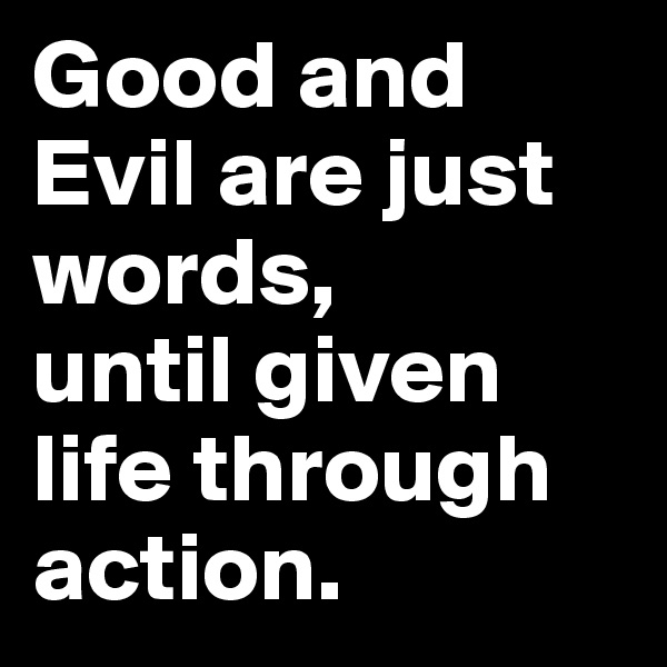 Good and Evil are just words,  until given life through action.
